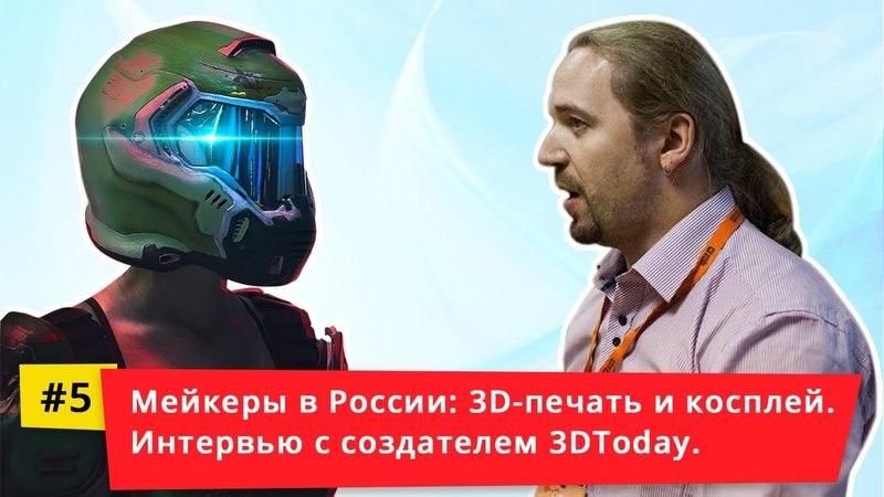 Мейкеры в России: 3D печать и косплей. Интервью с создателем 3DToday