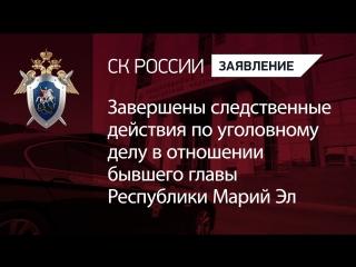 Завершены следственные действия по уголовному делу в отношении бывшего главы Республики Марий Эл