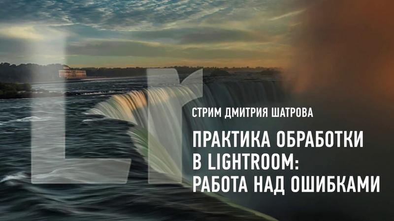 Практика обработки в Lightroom: работа над ошибками. Дмитрий Шатров