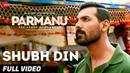 Shubh Din - Full Video |PARMANU:The Story Of Pokhran| John Abraham | Jyotica Tangri,Keerthi Sagathia