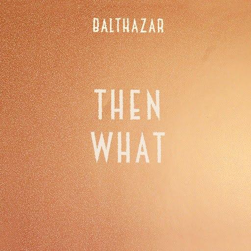Balthazar альбом Then What