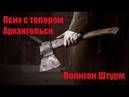 Псих с топором. Архангельск полигон Штурм 1 ч.