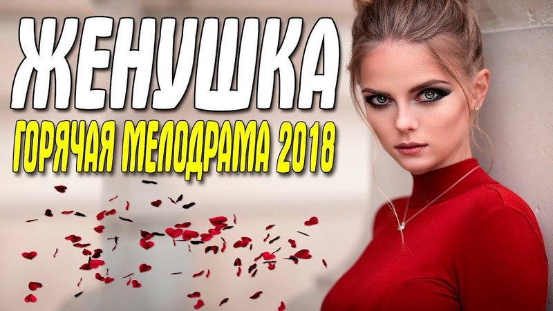 ФИЛЬМ 2018 ЦЕЛОВАЛСЯ НА УЛИЦЕ!    ЖЕНУШКА    Русские мелодрамы 2018 новинки HD