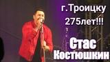 Троицк, День города 10 июня 2018г. Юбилей 275 лет!!! Стас Костюшкин.