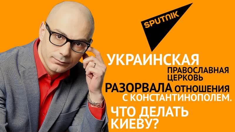 Гаспарян Украинская православная церковь разорвала связи с Константинополем Что делать Киеву