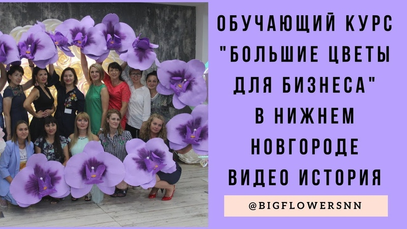 ОБУЧАЮЩИЙ КУРС Большие цветы для бизнеса в Нижнем Новгороде I КАК ЭТО БЫЛОI ВИДЕО ИСТОРИЯ