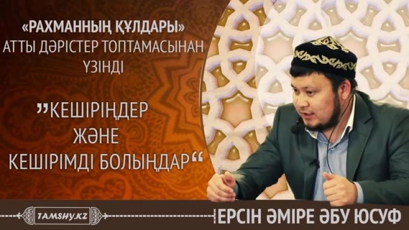 Ерсін Әміре Әбу Юсуф - Кешіріңдер және кешірімді болыңдар|Tamshy.kz - Mp4 - 360p.mp4