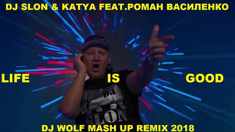 DJ SLON KATYA FEAT.РОМАН ВАСИЛЕНКО - LIFE IS GOOD ( DJ WOLF MASH UP REMIX 2018 )