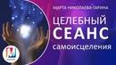 Потрясающе эффективный Целебный сеанс самоисцеления Марта Николаева-Гарина