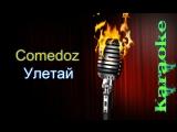 Comedoz (Комедоз) - Улетай ( караоке )