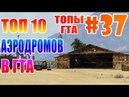 ТОП 10 АЭРОДРОМОВ В ГТА   ТГ 37