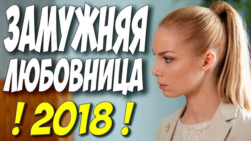 Фильм 2018 снял АРНТГОЛЬЦ! || ЗАМУЖНЯЯ ЛЮБОВНИЦА || Русские мелодрамы 2018 новинки HD