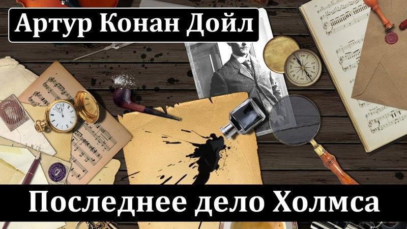Артур Конан Дойл: Последнее дело Холмса. Аудиокнига