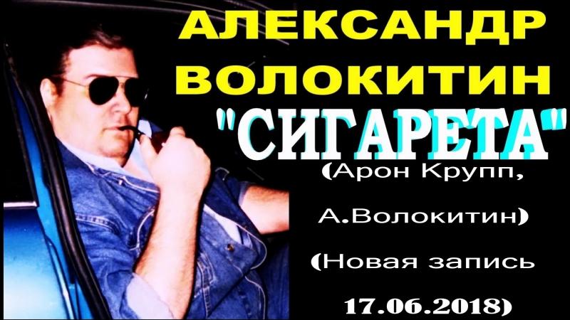 Александр Волокитин - СИГАРЕТА, СИГАРЕТА! (Арон Крупп, А.Волокитин) (Новая запись 17.06.2018)