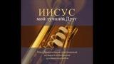Иисус мой лучший друг Альбом христианской инструментальной музыки духового ансамбля МХО МСЦ ЕХБ