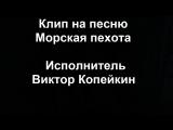 Клип на песню Морская пехота (Исполнитель Виктор Копейкин). Ермаков Александр.