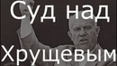 Хрущев. Суд. Репрессии. Убийство Сталина и Берия. Начало конца СССР.
