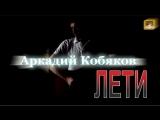 Аркадий Кобяков - Любовь не вернуть (Лети)