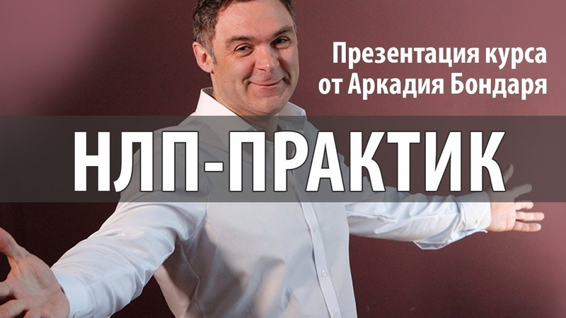 Презентация курса НЛП - ПРАКТИК от Аркадия Бондаря, институт НЛП