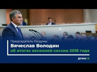 Председатель Госдумы Вячеслав Володин об итогах весенней сессии 2018 года