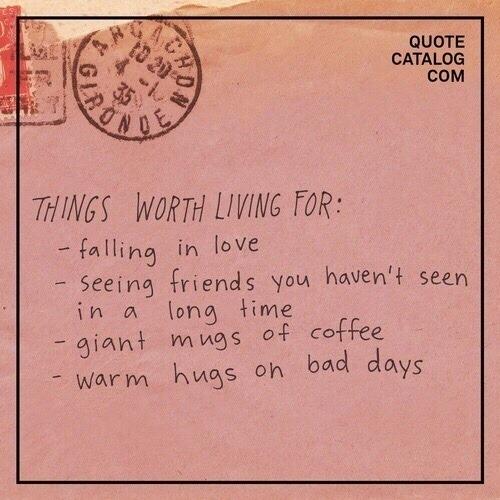 вещи, ради которых стоит жить: – влюблённость– встреча с друзьями, которых давно не видел– гигантские кружки с кофе– тёплые объятия в плохой
