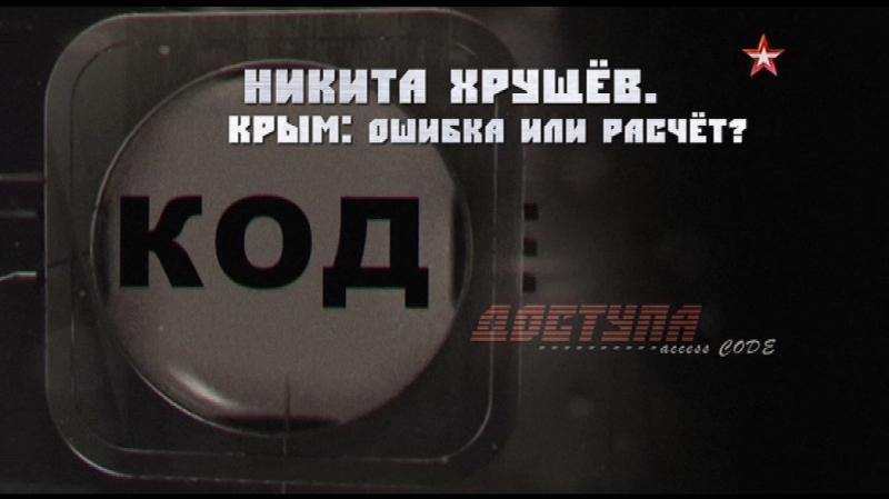Код доступа. Никита Хрущев. Крым ошибка или расчёт - 15.02.2018