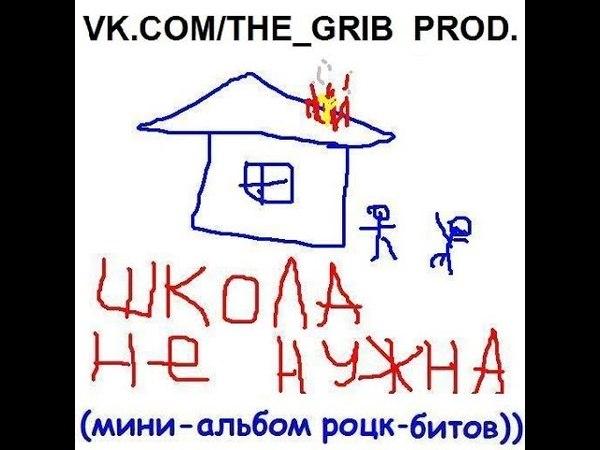 THE GRIB PROD. - Мини-альбом роцк-битов)) ШКОЛА НЕ НУЖНА (2018)