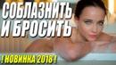 Фильм знаком женщинам! СОБЛАЗНИТЬ И БРОСИТЬ Русские мелодрамы 2018 новинки HD 1080P