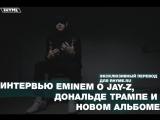 Интервью: Eminem о JAY-Z, Дональде Трампе и новом альбоме (Переведено сайтом Rhyme.ru)