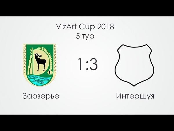 VizArt Cup 2018 | 5 тур | Заозерье 1:3 Интершуя