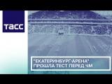 Екатеринбург Арена прошла тест перед ЧМ