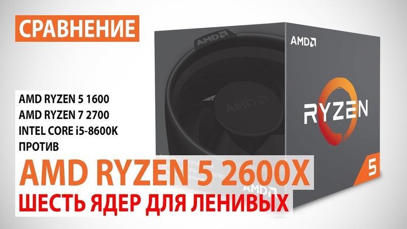 Сравнение AMD Ryzen 5 2600X с Ryzen 5 1600/7 2700 и Core i5-8600К: Шесть ядер для ленивых