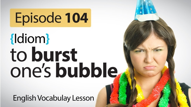 To Burst one's bubble - English Vocabulary Lesson ( Idioms)
