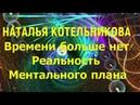Наталья Котельникова Времени больше нет Реальность Ментального плана 10 07 2018