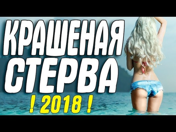 ШИКАРНАЯ МЕЛОДРАМА 2018 '' КРАШЕНАЯ СТЕРВА Русские мелодрамы 2018 новинки HD