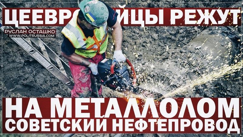 Цеевропейцы режут на металлолом советский нефтепровод (Руслан Осташко)