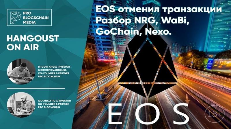 18 EOS отменил транзакции / Разбор NRG WaBi GoChain Nexo