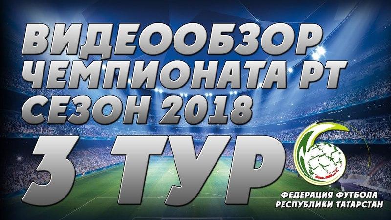 Видеообзор матчей 3-го тура чемпионата РТ по футболу 2018 года