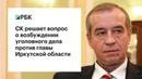 СК решает вопрос о возбуждении уголовного дела против главы Иркутской области