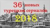 36 новых турецких сериалов 2018