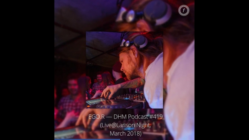 Deep House Moscow: EGO.R — EGO.R — DHM Podcast 419 (Live@Larison Night, March 2018)