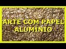ARTE COM PAPEL ALUMÍNIO - Nane Mendes - Fazendo Arte com papel alumínio