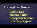 Пастор Олег Коханюк Шаги Как высвободить неограниченные Божьи ресурсы 15 10 2017
