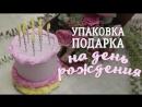 Упаковка подарка на День рождения _ Упаковка-торт своими руками Идеи для жизни