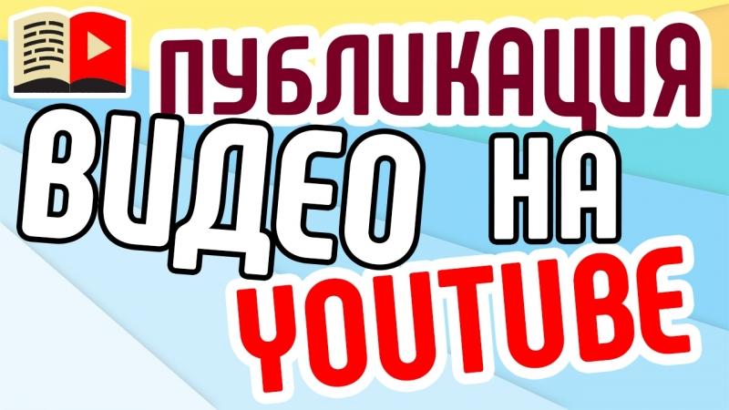Публикация видео. Общие принципы и правила YouTube касательно публикации видеороликов