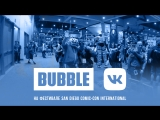 BUBBLE на SDCC: День 3