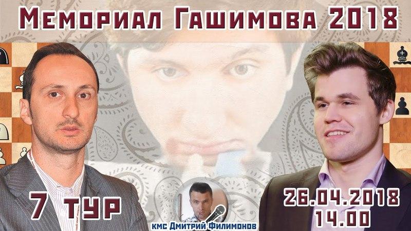 Мемориал Гашимова 2018, тур 7 ⏰ 26.04.2018, 14.00 🎤 Дмитрий Филимонов (Challenger Spy) ♕ Шахматы