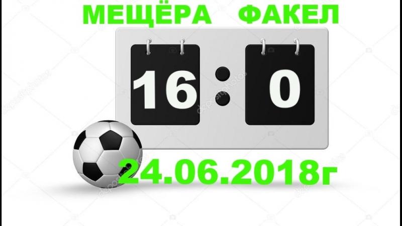 МЕЩЁРА(16-0)ФАКЕЛ 24.06.2018