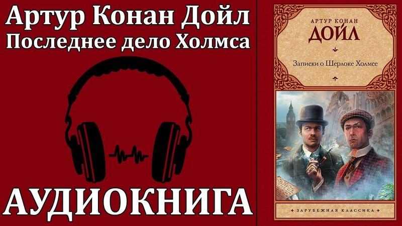 Артур Конан Дойл: Записки Шерлока Холмса - Последнее дело Холмса. Аудиокнига