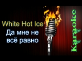 White Hot Ice - Да мне не всё равно ( караоке )